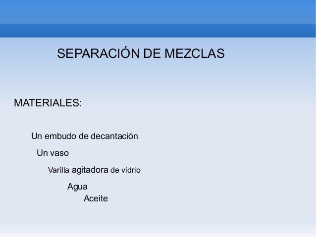 SEPARACIÓN DE MEZCLAS  MATERIALES: Un embudo de decantación Un vaso Varilla agitadora de vidrio  Agua Aceite