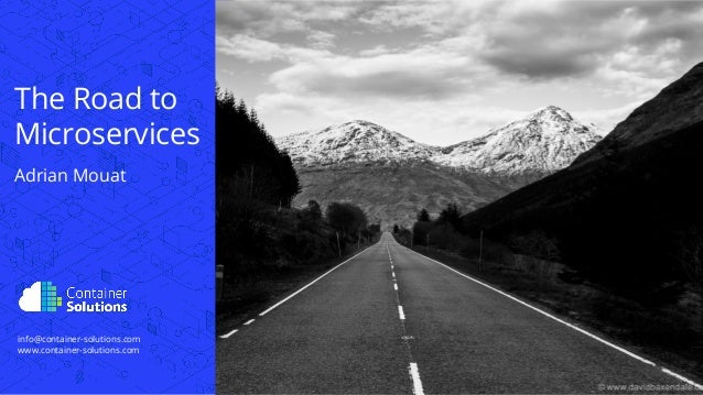 info@container-solutions.com www.container-solutions.com The Road to Microservices Adrian Mouat