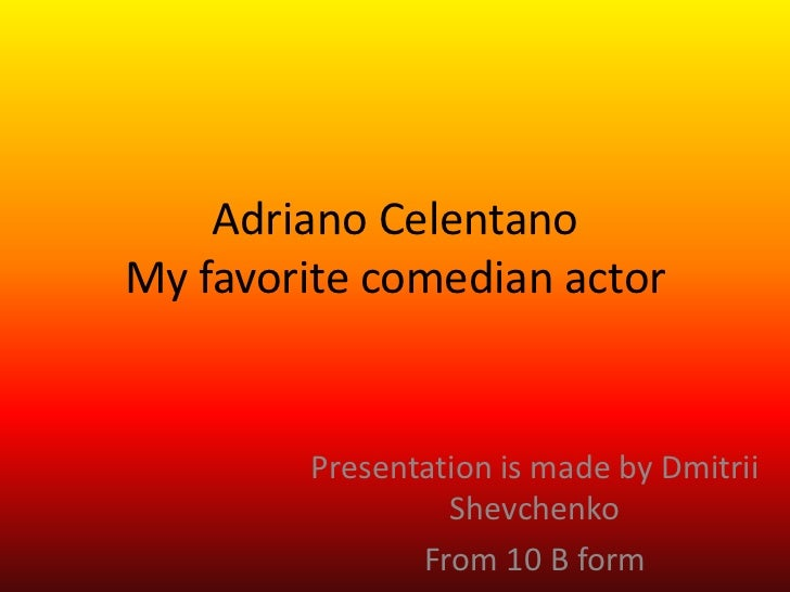 Adriano CelentanoMy favorite comedian actor        Presentation is made by Dmitrii                 Shevchenko             ...