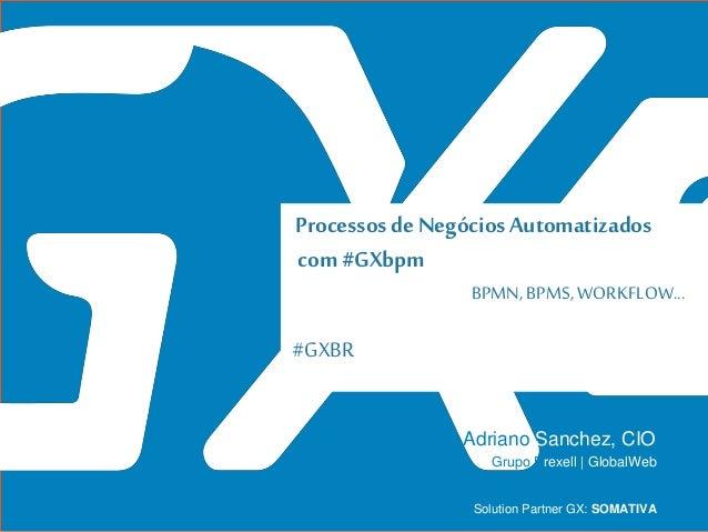 #GXBR Processosde Negócios Automatizados com#GXbpm BPMN, BPMS, WORKFLOW... Adriano Sanchez, CIO Solution Partner GX: SOMAT...