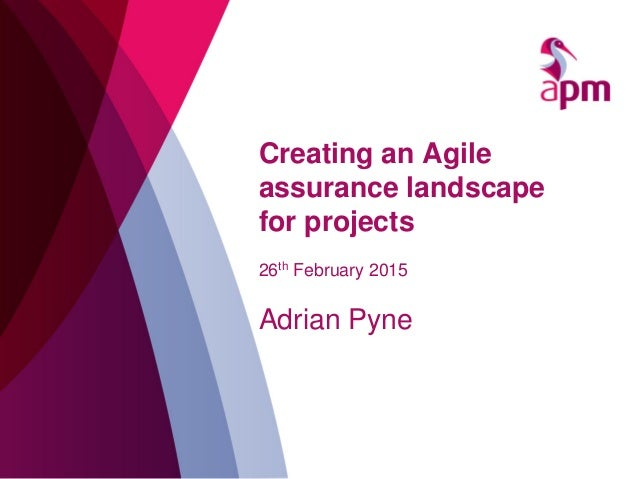 Creating an Agile assurance landscape for projects 26th February 2015 Adrian Pyne