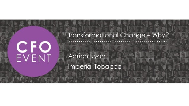 Transformational Change – Why? ………………………………….......... Adrian Ryan  Imperial Tobacco