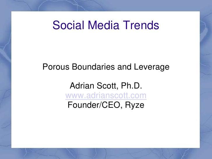 Social Media Trends   Porous Boundaries and Leverage        Adrian Scott, Ph.D.      www.adrianscott.com      Founder/CEO,...