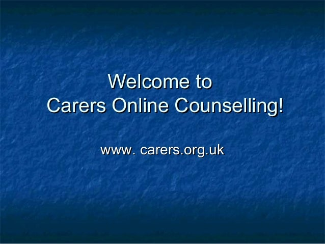 Welcome toWelcome to Carers Online Counselling!Carers Online Counselling! www. carers.org.ukwww. carers.org.uk