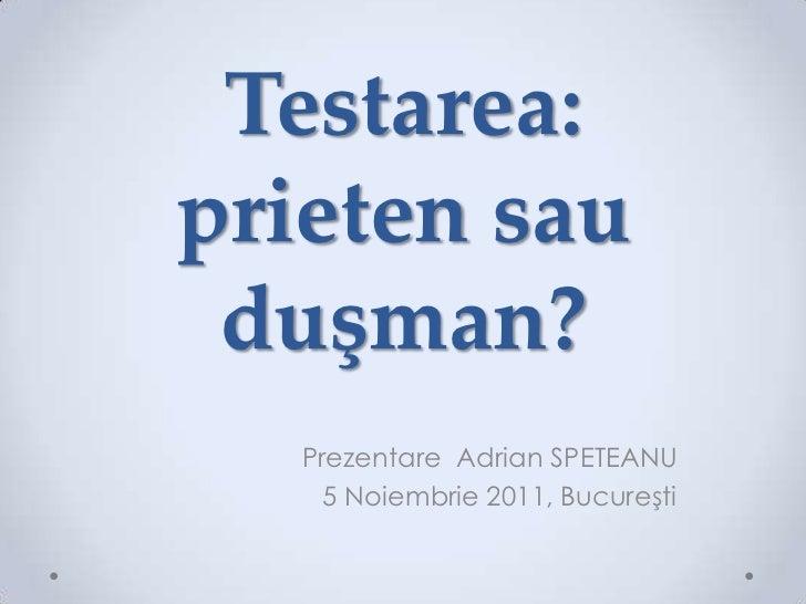 Testarea:prieten sau duşman?   Prezentare Adrian SPETEANU     5 Noiembrie 2011, Bucureşti