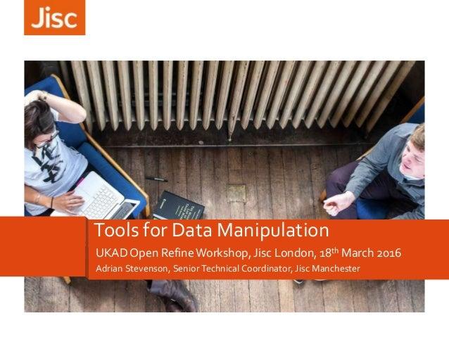 Adrian Stevenson, Senior Technical Coordinator, Jisc Manchester Tools for Data Manipulation UKAD Open RefineWorkshop, Jisc...