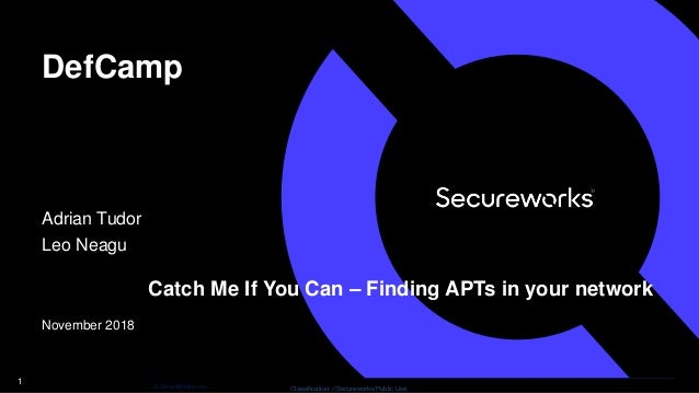 Classification: //Secureworks/Public Use:© SecureWorks, Inc. DefCamp Adrian Tudor Leo Neagu November 2018 1 Catch Me If Yo...