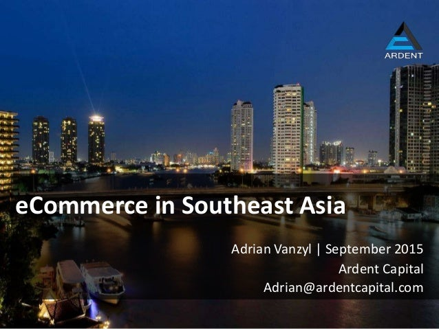 Ardent Capital eCommerce in Southeast Asia Adrian Vanzyl | September 2015 Adrian@ardentcapital.com