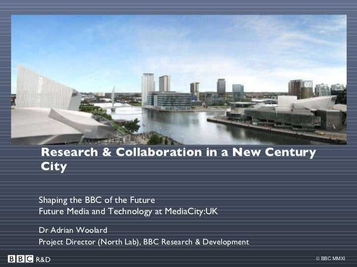 Research & Collaboration in a New Century City Dr Adrian Woolard Project Director (North Lab), BBC Research & Development ...