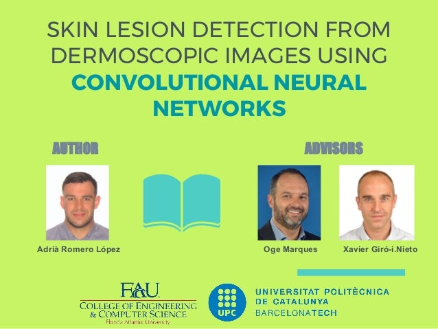 SKIN LESION DETECTION FROM DERMOSCOPIC IMAGES USING CONVOLUTIONAL NEURAL NETWORKS Adrià Romero López Oge Marques Xavier Gi...