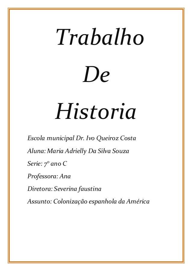 Trabalho  De  Historia  Escola municipal Dr. Ivo Queiroz Costa  Aluna: Maria Adrielly Da Silva Souza  Serie: 7° ano C  Pro...