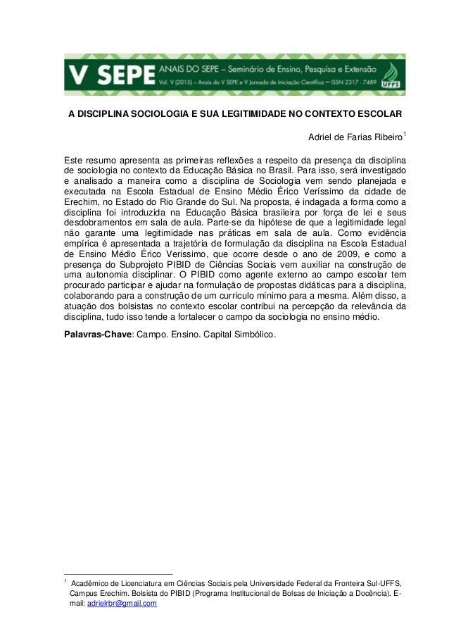 A DISCIPLINA SOCIOLOGIA E SUA LEGITIMIDADE NO CONTEXTO ESCOLAR Adriel de Farias Ribeiro1 Este resumo apresenta as primeira...