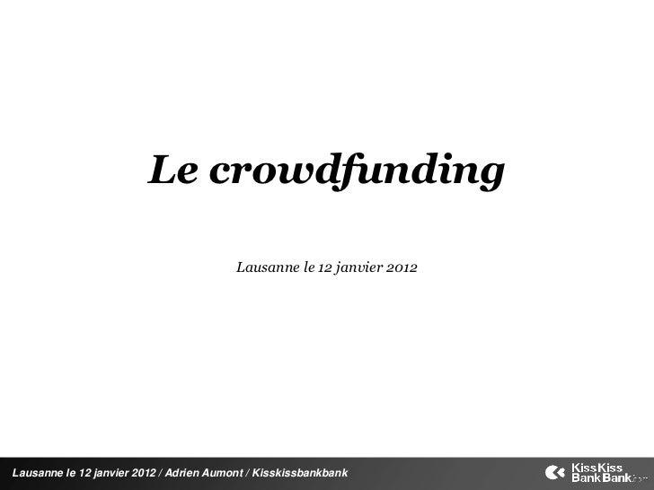Le crowdfunding                                         Lausanne le 12 janvier 2012Lausanne le 12 janvier 2012 / Adrien Au...