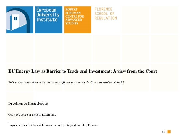EU Energy Law as Barrier to Trade and Investment: A view from the Court This presentation does not contain any official po...