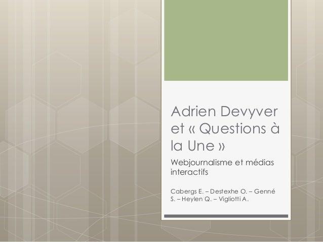 Adrien Devyver et « Questions à la Une » Webjournalisme et médias interactifs Cabergs E. – Destexhe O. – Genné S. – Heylen...