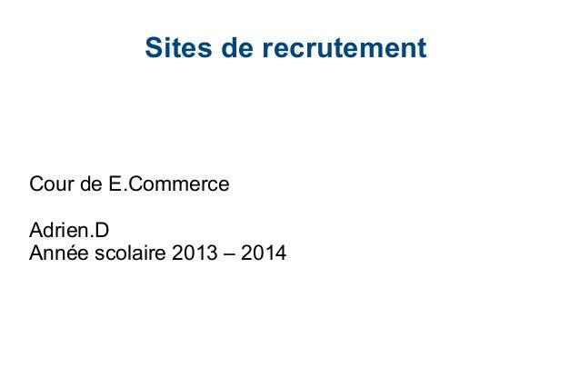 Sites de recrutement  Cour de E.Commerce Adrien.D Année scolaire 2013 – 2014