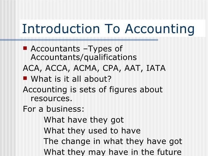 Introduction To Accounting <ul><li>Accountants –Types of Accountants/qualifications </li></ul><ul><li>ACA, ACCA, ACMA, CPA...