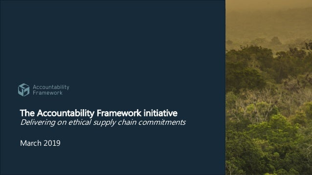 The Accountability Framework initiative Delivering on ethical supply chain commitments March 2019