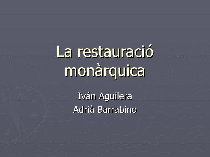 La restauració monàrquica Iván Aguilera Adrià Barrabino