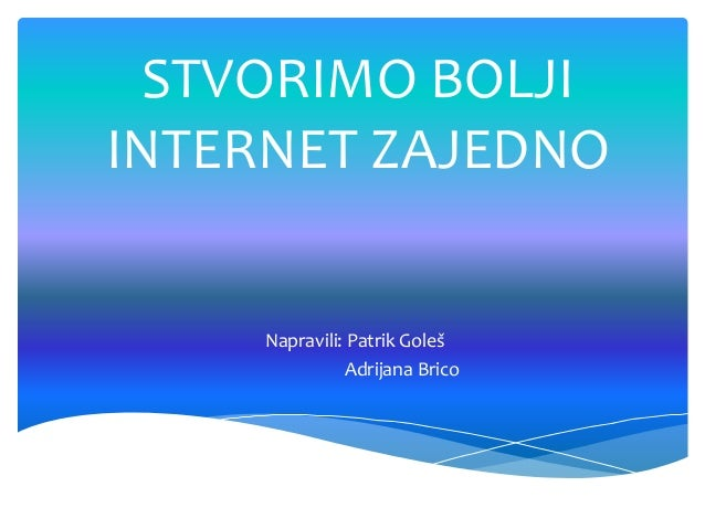 STVORIMO BOLJI INTERNET ZAJEDNO  Napravili: Patrik Goleš Adrijana Brico