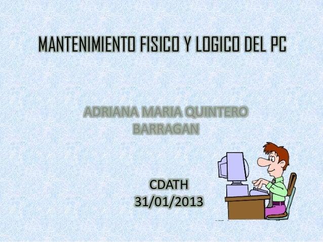 MANTENIMIENTO FISICO Y LOGICO DEL PC      ADRIANA MARIA QUINTERO            BARRAGAN               CDATH             31/01...