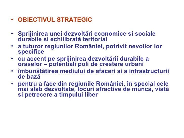 <ul><li>OBIECTIVUL STRATEGIC </li></ul><ul><li>Sprijinirea unei dezvoltări economice si sociale durabile si echilibrată te...