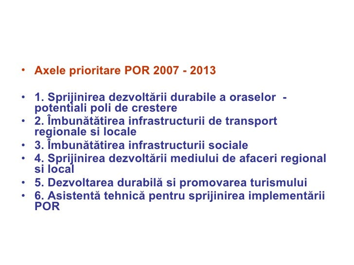 <ul><li>Axele prioritare POR 2007 - 2013 </li></ul><ul><li>1.   Sprijinirea dezvoltării durabile a oraselor  - potentiali ...