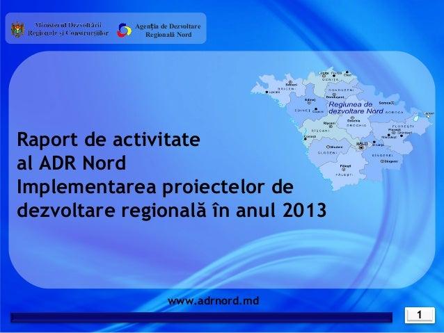 Agenția de Dezvoltare Regională Nord  Raport de activitate al ADR Nord Implementarea proiectelor de dezvoltare regională î...