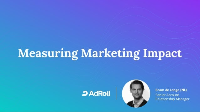 1 Measuring Marketing Impact Bram de Jonge (NL) Senior Account Relationship Manager