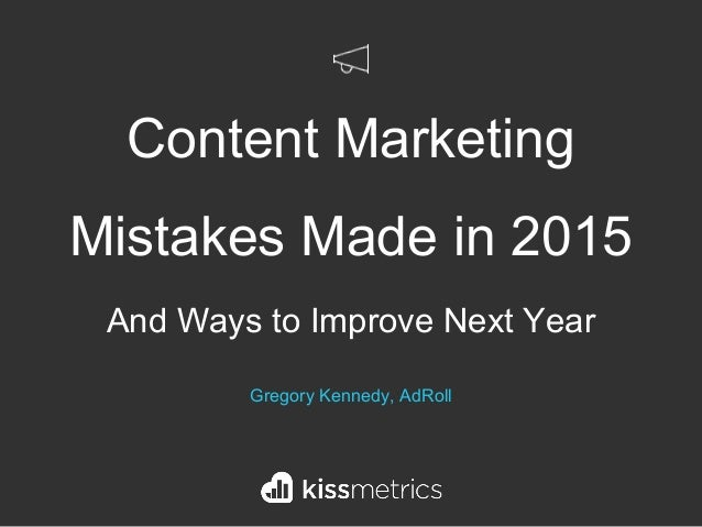 Content Marketing Mistakes Made in 2015 And Ways to Improve Next Year Gregory Kennedy, AdRoll