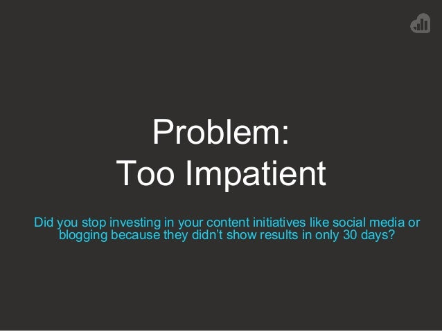 Problem: Too Impatient Did you stop investing in your content initiatives like social media or blogging because they didn'...