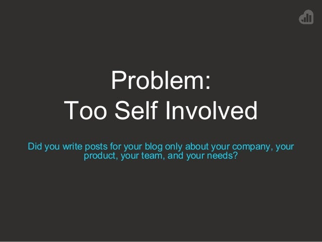 Problem: Too Self Involved Did you write posts for your blog only about your company, your product, your team, and your ne...