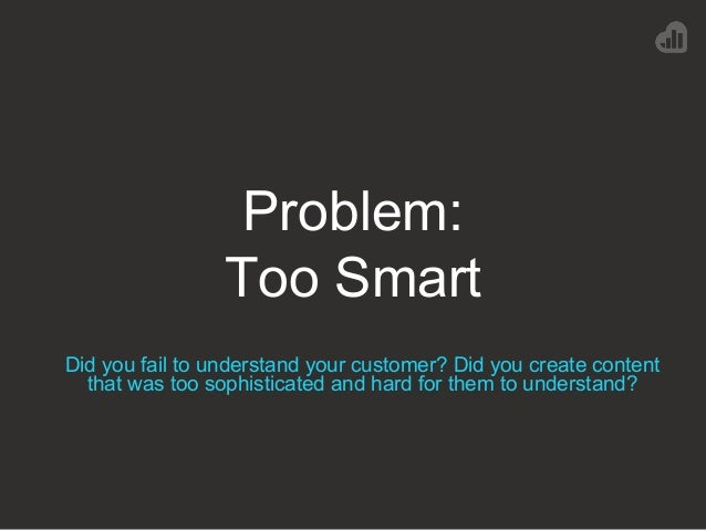 Problem: Too Smart Did you fail to understand your customer? Did you create content that was too sophisticated and hard fo...