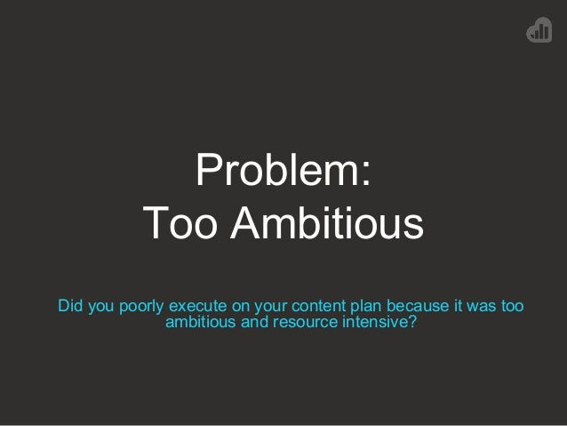 Problem: Too Ambitious Did you poorly execute on your content plan because it was too ambitious and resource intensive?