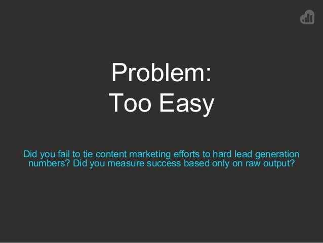 Problem: Too Easy Did you fail to tie content marketing efforts to hard lead generation numbers? Did you measure success b...