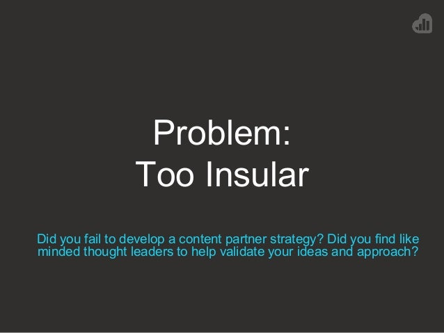 Problem: Too Insular Did you fail to develop a content partner strategy? Did you find like minded thought leaders to help ...