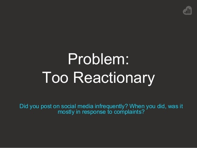 Problem: Too Reactionary Did you post on social media infrequently? When you did, was it mostly in response to complaints?