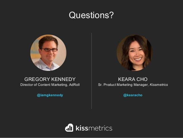 KEARA CHO Sr. Product Marketing Manager, Kissmetrics @kearacho GREGORY KENNEDY Director of Content Marketing, AdRoll @iamg...