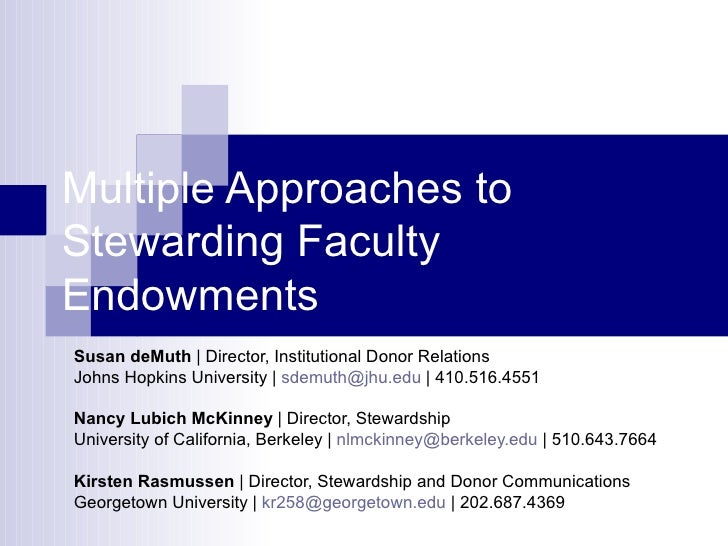 Multiple Approaches to Stewarding Faculty Endowments Susan deMuth  | Director, Institutional Donor Relations Johns Hopkins...