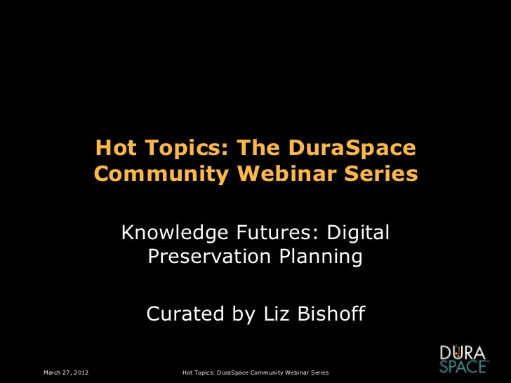 Hot Topics: The DuraSpace                 Community Webinar Series                   Knowledge Futures: Digital           ...