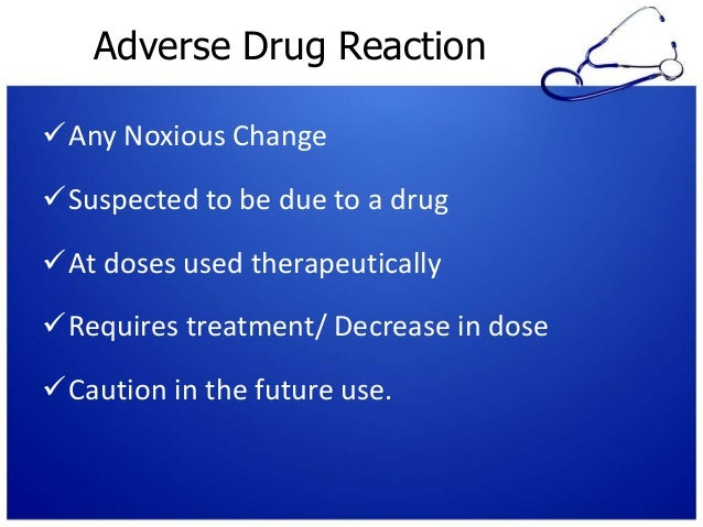 Adverse Drug Reaction Any Noxious Change Suspected to be due to a drug At doses used therapeutically Requires treatmen...