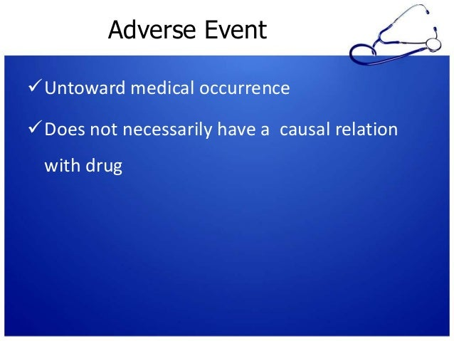 Adverse Event Untoward medical occurrence Does not necessarily have a causal relation with drug