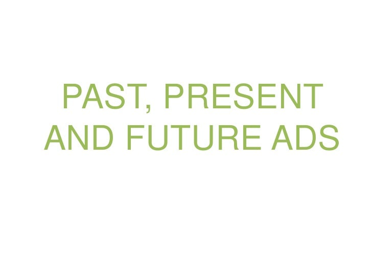 PAST, PRESENT AND FUTURE ADS<br />