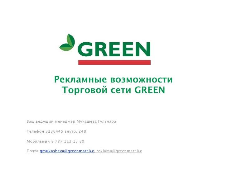 Рекламные возможности             Торговой сети GREENВаш ведущий менеджер Мукашева ГульнараТелефон 3236445 внутр. 248Мобил...