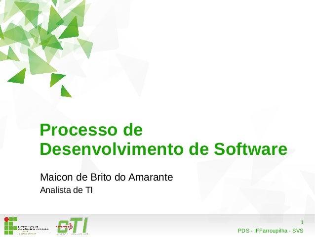 1  Processo de  Desenvolvimento de Software  Maicon de Brito do Amarante  Analista de TI  PDS - IFFarroupilha - SVS