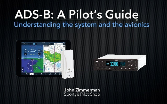 ADS-B: A Pilot's Guide Understanding the system and the avionics John Zimmerman Sporty's Pilot Shop