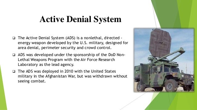 Active Denial System  The Active Denial System (ADS) is a nonlethal, directed - energy weapon developed by the U.S. milit...