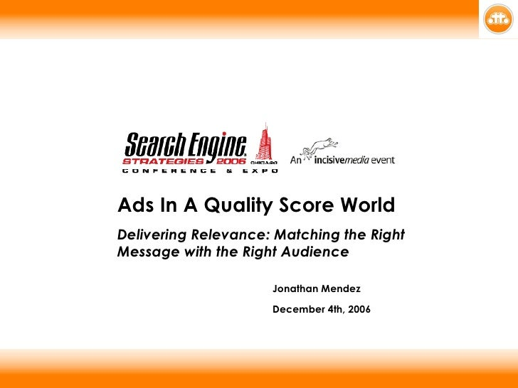 Ads In A Quality Score World Delivering Relevance: Matching the Right Message with the Right Audience Jonathan Mendez   De...