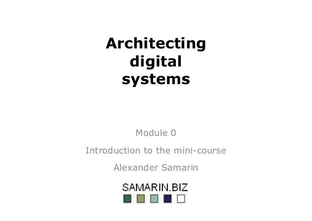 Architecting digital systems Module 0 Introduction to the mini-course Alexander Samarin