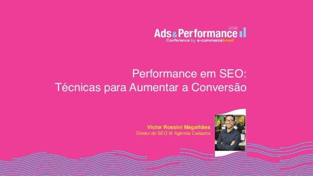Performance em SEO:  Técnicas para Aumentar a Conversão Victor Rossini Magalhães Diretor de SEO @ Agência Cadastra